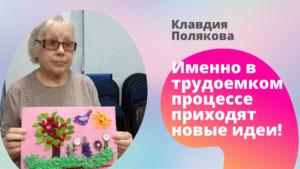 Клавдия Полякова: «Именно в трудоемком процессе приходят новые идеи!»
